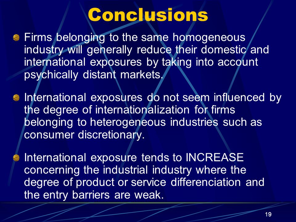 19 Conclusions Firms belonging to the same homogeneous industry will generally reduce their domestic and international exposures by taking into account psychically distant markets.