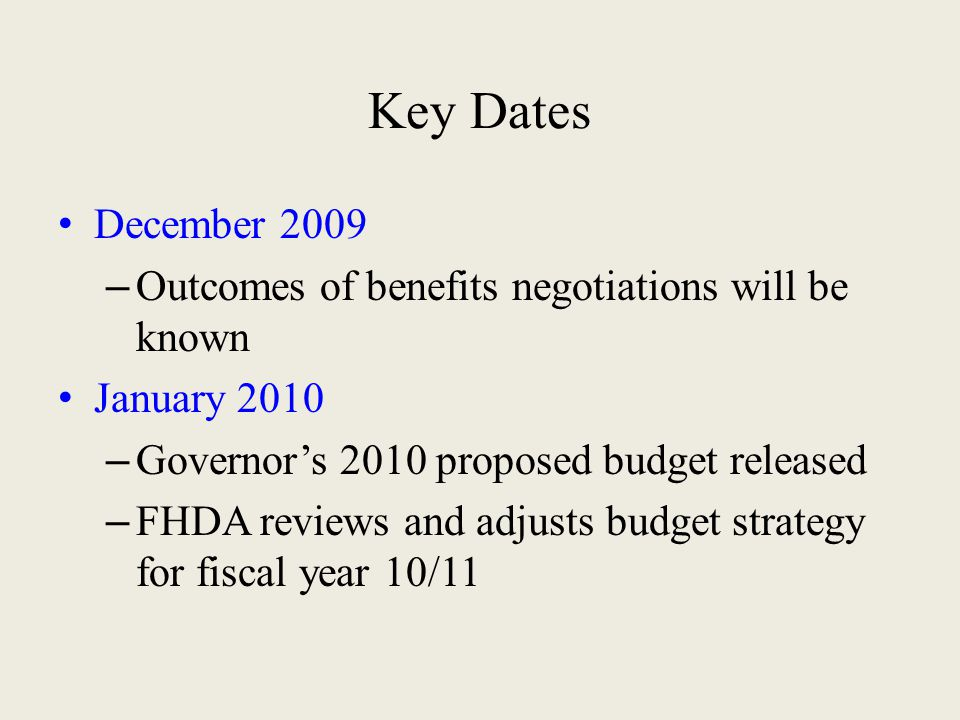 Key Dates December 2009 – Outcomes of benefits negotiations will be known January 2010 – Governor's 2010 proposed budget released – FHDA reviews and adjusts budget strategy for fiscal year 10/11
