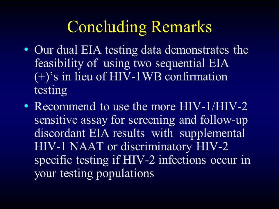 Concluding Remarks Our dual EIA testing data demonstrates the feasibility of using two sequential EIA (+)'s in lieu of HIV-1WB confirmation testing Recommend to use the more HIV-1/HIV-2 sensitive assay for screening and follow-up discordant EIA results with supplemental HIV-1 NAAT or discriminatory HIV-2 specific testing if HIV-2 infections occur in your testing populations