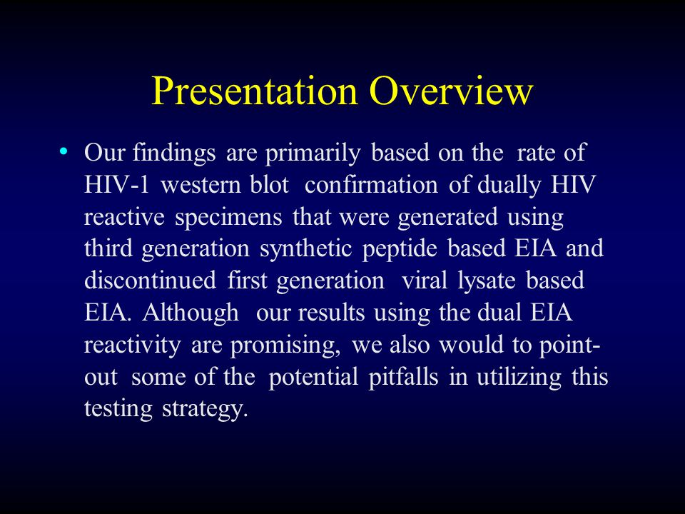 Presentation Overview Our findings are primarily based on the rate of HIV-1 western blot confirmation of dually HIV reactive specimens that were generated using third generation synthetic peptide based EIA and discontinued first generation viral lysate based EIA.
