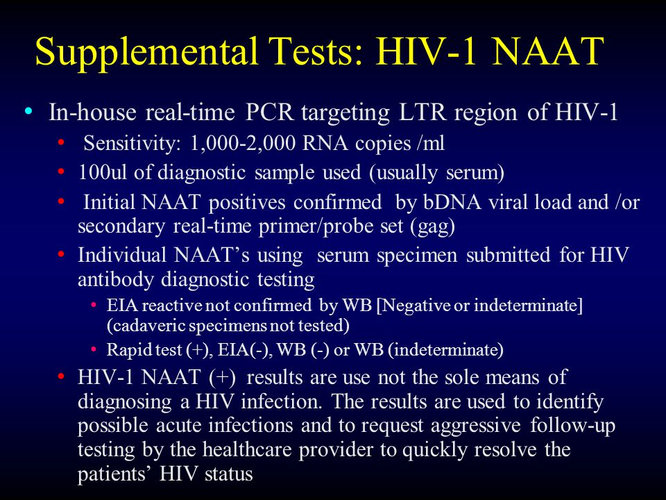 Supplemental Tests: HIV-1 NAAT In-house real-time PCR targeting LTR region of HIV-1 Sensitivity: 1,000-2,000 RNA copies /ml 100ul of diagnostic sample used (usually serum) Initial NAAT positives confirmed by bDNA viral load and /or secondary real-time primer/probe set (gag) Individual NAAT's using serum specimen submitted for HIV antibody diagnostic testing EIA reactive not confirmed by WB [Negative or indeterminate] (cadaveric specimens not tested) Rapid test (+), EIA(-), WB (-) or WB (indeterminate) HIV-1 NAAT (+) results are use not the sole means of diagnosing a HIV infection.