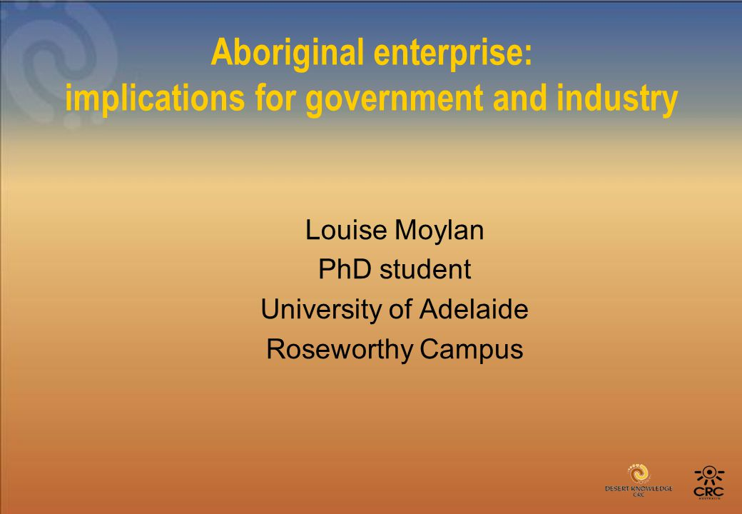 Aboriginal enterprise: implications for government and industry Louise Moylan PhD student University of Adelaide Roseworthy Campus