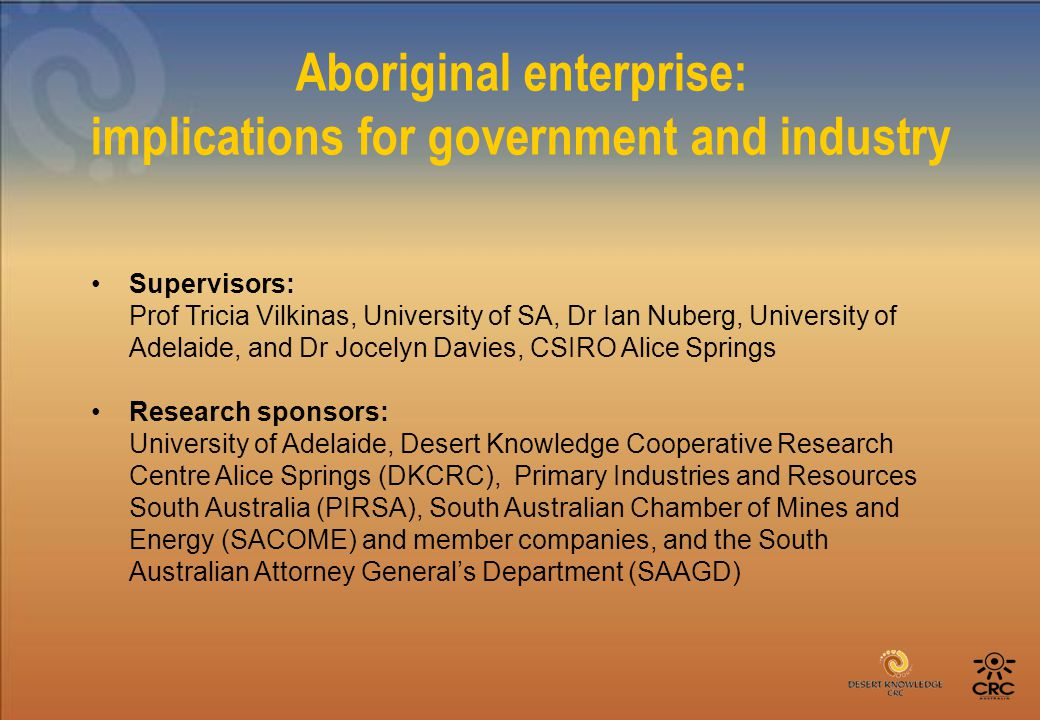 Aboriginal enterprise: implications for government and industry Supervisors: Prof Tricia Vilkinas, University of SA, Dr Ian Nuberg, University of Adelaide, and Dr Jocelyn Davies, CSIRO Alice Springs Research sponsors: University of Adelaide, Desert Knowledge Cooperative Research Centre Alice Springs (DKCRC), Primary Industries and Resources South Australia (PIRSA), South Australian Chamber of Mines and Energy (SACOME) and member companies, and the South Australian Attorney General's Department (SAAGD)