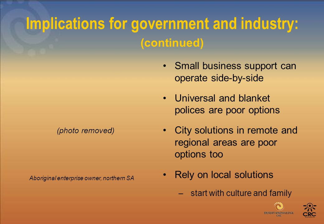 Implications for government and industry: Small business support can operate side-by-side Universal and blanket polices are poor options City solutions in remote and regional areas are poor options too Rely on local solutions – start with culture and family Aboriginal enterprise owner, northern SA (continued) (photo removed)