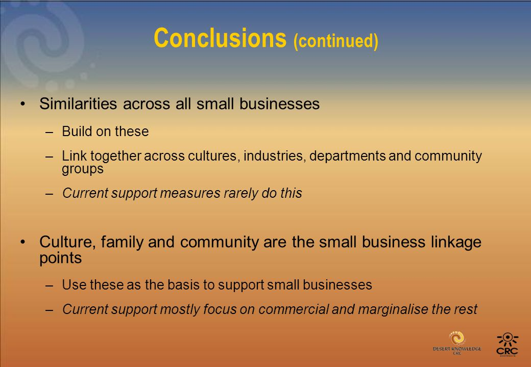 Conclusions (continued) Similarities across all small businesses –Build on these –Link together across cultures, industries, departments and community groups –Current support measures rarely do this Culture, family and community are the small business linkage points –Use these as the basis to support small businesses –Current support mostly focus on commercial and marginalise the rest