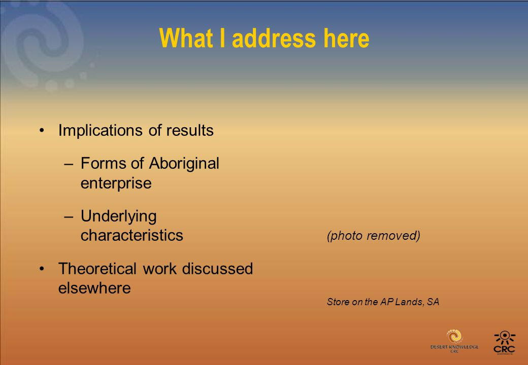 What I address here Implications of results –Forms of Aboriginal enterprise –Underlying characteristics Theoretical work discussed elsewhere Store on the AP Lands, SA (photo removed)