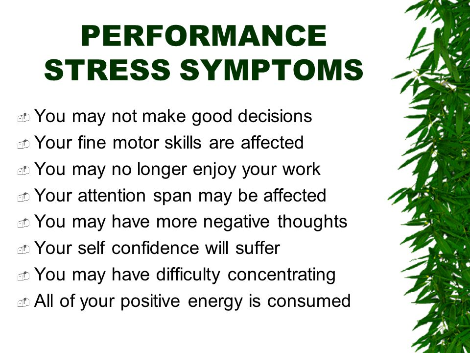 BEHAVIOR STRESS SYMPTOMS  These symptoms will have a negative affect on your performance –By reducing your effectiveness –Making you accident prone –Causing you to be forgetful –Causing you to be very negative –You may neglect your appearance –You may make poor judgments –Causing you to make more mistakes –Increasing your absenteeism