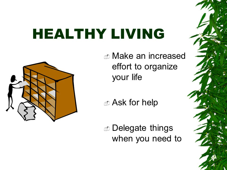HEALTHY LIVING  Talk things out with someone you trust - a family member or a good friend