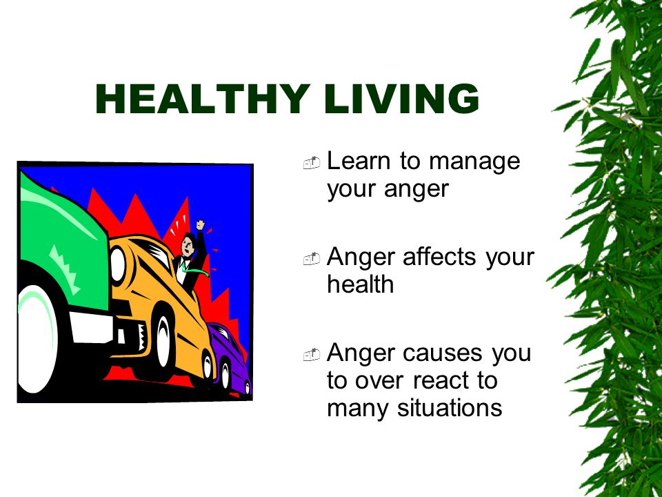 HEALTHY LIVING  Make an increased effort to organize your life  Ask for help  Delegate things when you need to
