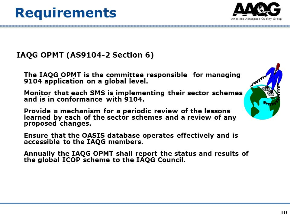 10 Requirements IAQG OPMT (AS9104-2 Section 6) The IAQG OPMT is the committee responsible for managing 9104 application on a global level. Monitor tha