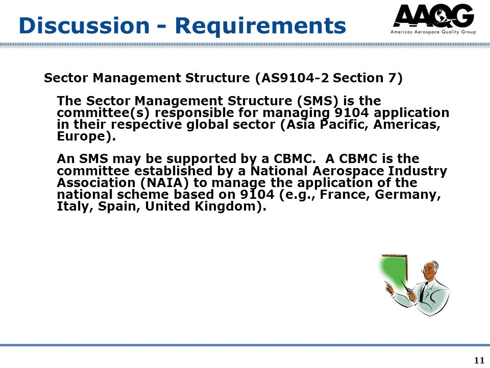 11 Discussion - Requirements Sector Management Structure (AS9104-2 Section 7) The Sector Management Structure (SMS) is the committee(s) responsible for managing 9104 application in their respective global sector (Asia Pacific, Americas, Europe).