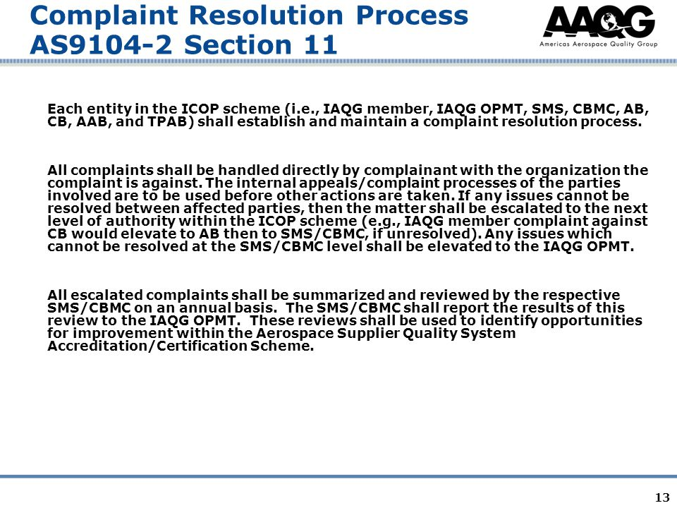 13 Complaint Resolution Process AS9104-2 Section 11 Each entity in the ICOP scheme (i.e., IAQG member, IAQG OPMT, SMS, CBMC, AB, CB, AAB, and TPAB) shall establish and maintain a complaint resolution process.