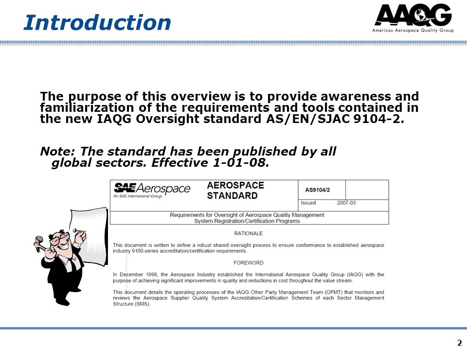 2 Introduction The purpose of this overview is to provide awareness and familiarization of the requirements and tools contained in the new IAQG Oversight standard AS/EN/SJAC 9104-2.