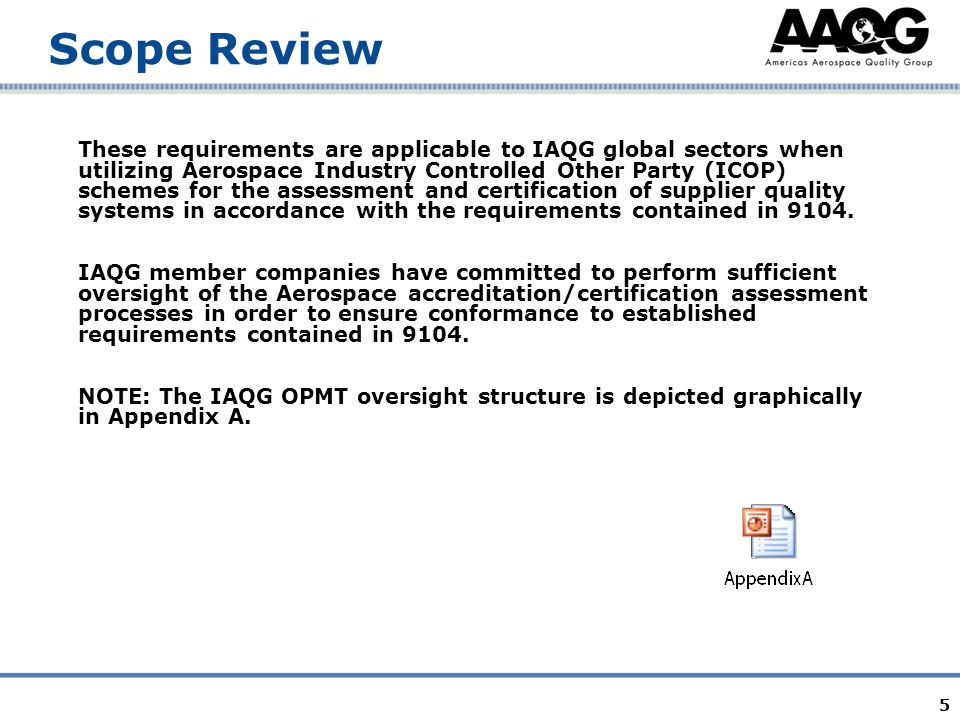 5 Scope Review These requirements are applicable to IAQG global sectors when utilizing Aerospace Industry Controlled Other Party (ICOP) schemes for the assessment and certification of supplier quality systems in accordance with the requirements contained in 9104.