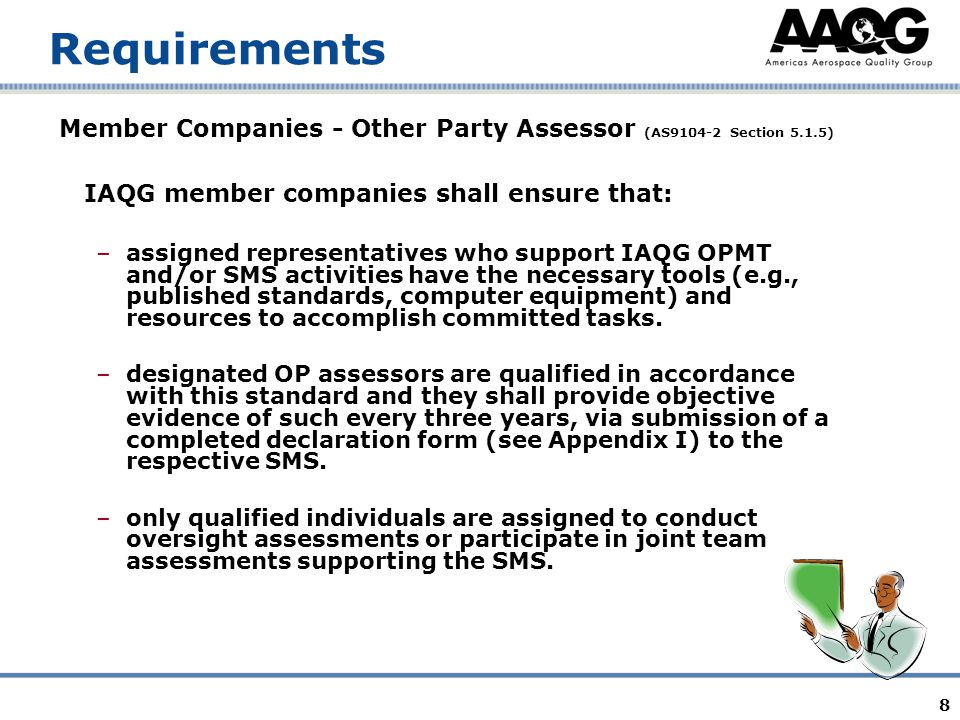 8 Requirements Member Companies - Other Party Assessor (AS9104-2 Section 5.1.5) IAQG member companies shall ensure that: –assigned representatives who support IAQG OPMT and/or SMS activities have the necessary tools (e.g., published standards, computer equipment) and resources to accomplish committed tasks.