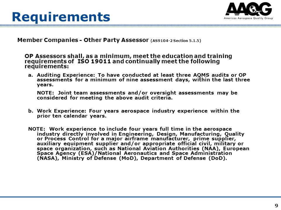 9 Requirements Member Companies - Other Party Assessor (AS9104-2 Section 5.1.5) OP Assessors shall, as a minimum, meet the education and training requirements of ISO 19011 and continually meet the following requirements: a.