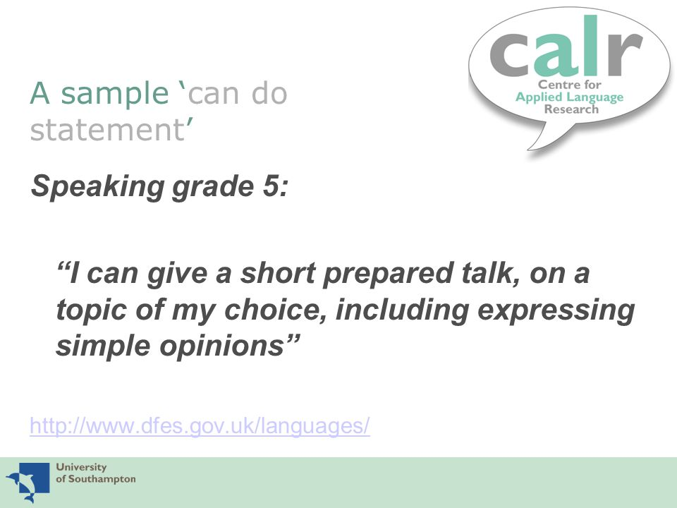 A sample 'can do statement' Speaking grade 5: I can give a short prepared talk, on a topic of my choice, including expressing simple opinions http://www.dfes.gov.uk/languages/