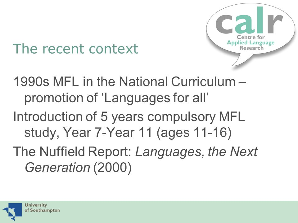 Issues and questions The 7-16 curriculum for MFL reflects multiple initiatives and contains unresolved tensions (of rationales, content and methods) Some initiatives are educationally very positive (e.g.