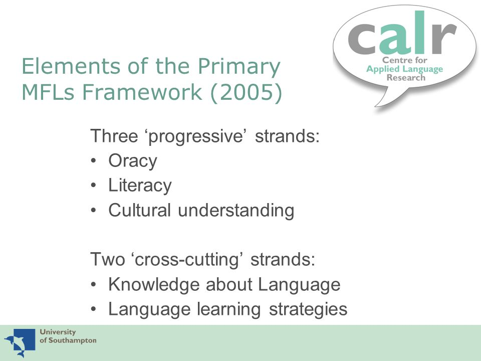 Elements of the Primary MFLs Framework (2005) Three 'progressive' strands: Oracy Literacy Cultural understanding Two 'cross-cutting' strands: Knowledge about Language Language learning strategies
