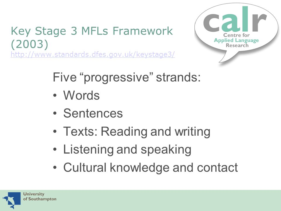 Extract from KS3 MFLs Framework: Sentences, Year 7 Pupils should be taught: 7S1 How to recognise and apply typical word order in short phrases and sentences 7S2 How to work out the gist of a sentence by picking out the main words and seeing how the sentence is constructed compared with English 7S3 How to adapt a simple sentence to change its meaning or communicate personal information 7S4 How to formulate a basic question 7S5 How to formulate a basic negative statement 7S6 How to formulate compound sentences by linking two main clauses with a simple connective 7S7 To look for time expressions and verb tense in simple sentences referring to present, past or close future events 7S8 Punctuation and orthographic features specific to phrases and sentences in the target language 7S9 How to understand and produce simple sentences containing familiar language for routine classroom or social communication