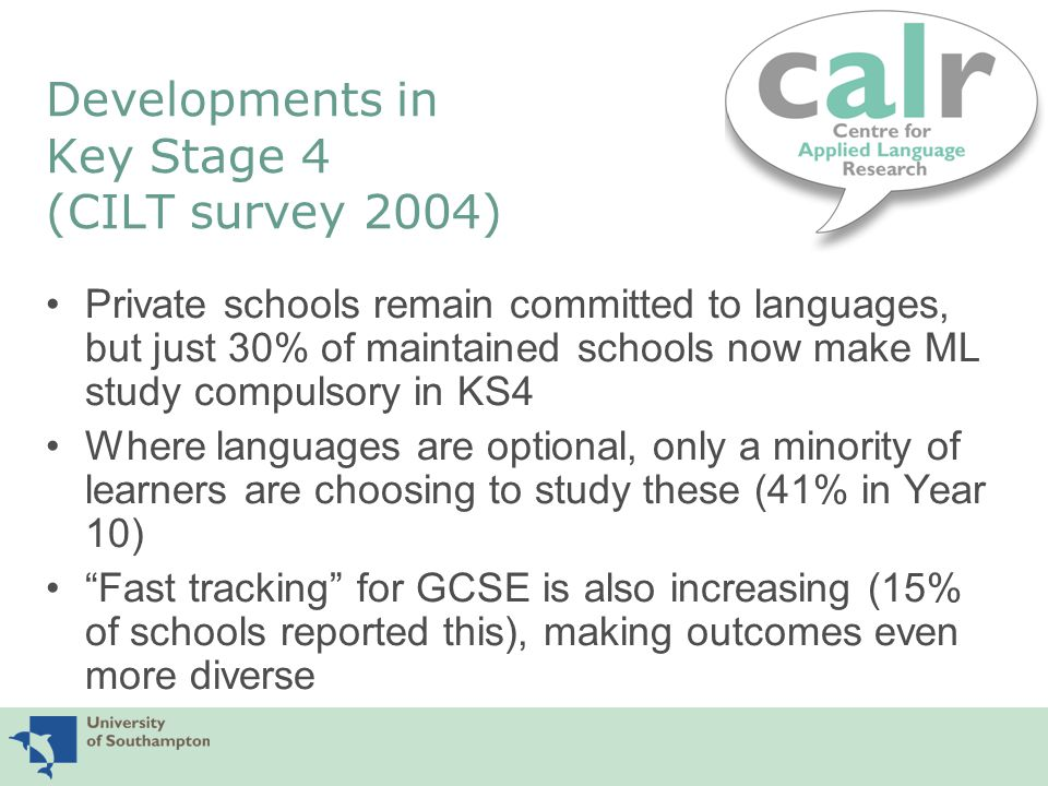 Developments in Key Stage 4 (CILT survey 2004) Private schools remain committed to languages, but just 30% of maintained schools now make ML study compulsory in KS4 Where languages are optional, only a minority of learners are choosing to study these (41% in Year 10) Fast tracking for GCSE is also increasing (15% of schools reported this), making outcomes even more diverse