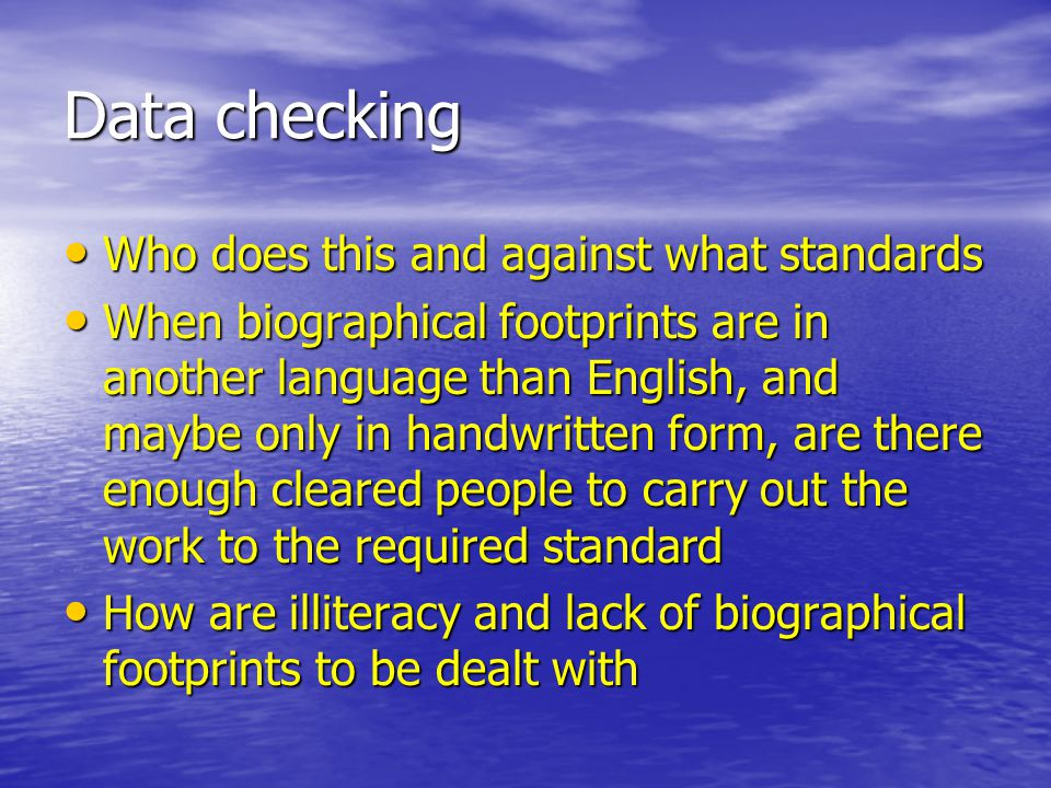 Data checking Who does this and against what standards Who does this and against what standards When biographical footprints are in another language than English, and maybe only in handwritten form, are there enough cleared people to carry out the work to the required standard When biographical footprints are in another language than English, and maybe only in handwritten form, are there enough cleared people to carry out the work to the required standard How are illiteracy and lack of biographical footprints to be dealt with How are illiteracy and lack of biographical footprints to be dealt with