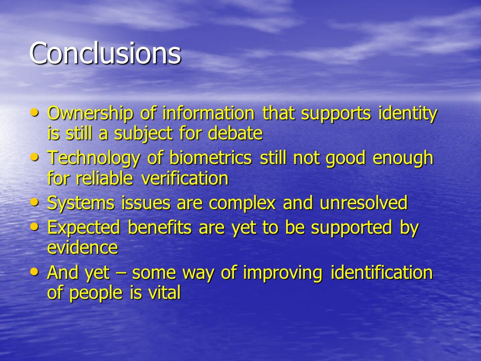 Conclusions Ownership of information that supports identity is still a subject for debate Ownership of information that supports identity is still a subject for debate Technology of biometrics still not good enough for reliable verification Technology of biometrics still not good enough for reliable verification Systems issues are complex and unresolved Systems issues are complex and unresolved Expected benefits are yet to be supported by evidence Expected benefits are yet to be supported by evidence And yet – some way of improving identification of people is vital And yet – some way of improving identification of people is vital