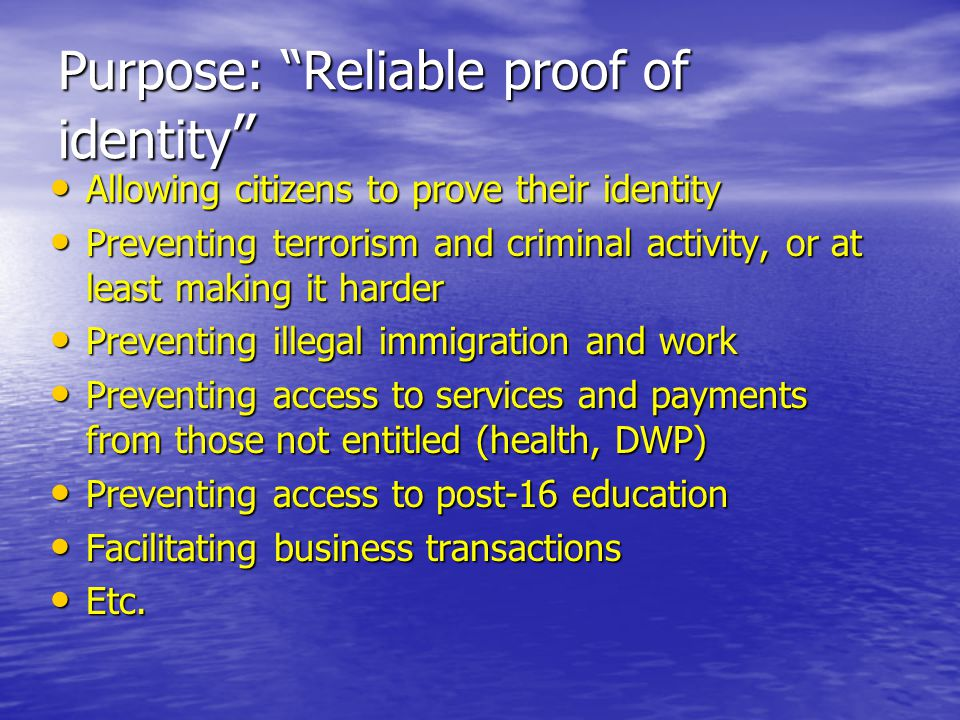 Purpose: Reliable proof of identity Allowing citizens to prove their identity Allowing citizens to prove their identity Preventing terrorism and criminal activity, or at least making it harder Preventing terrorism and criminal activity, or at least making it harder Preventing illegal immigration and work Preventing illegal immigration and work Preventing access to services and payments from those not entitled (health, DWP) Preventing access to services and payments from those not entitled (health, DWP) Preventing access to post-16 education Preventing access to post-16 education Facilitating business transactions Facilitating business transactions Etc.