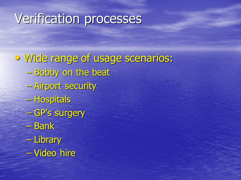 Verification processes Wide range of usage scenarios: Wide range of usage scenarios: –Bobby on the beat –Airport security –Hospitals –GP's surgery –Bank –Library –Video hire