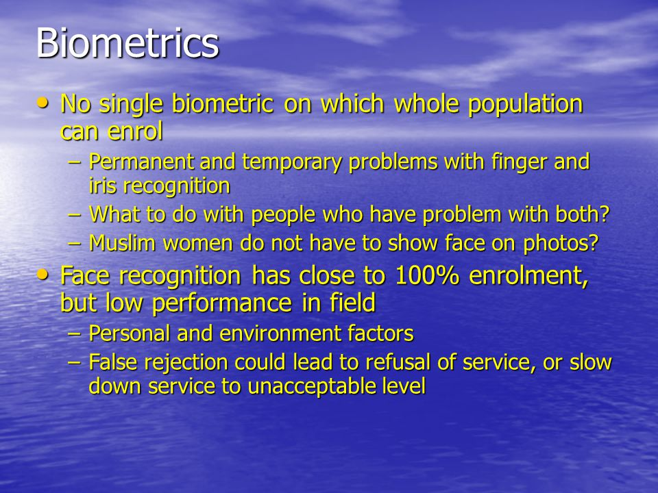 Biometrics No single biometric on which whole population can enrol No single biometric on which whole population can enrol –Permanent and temporary problems with finger and iris recognition –What to do with people who have problem with both.