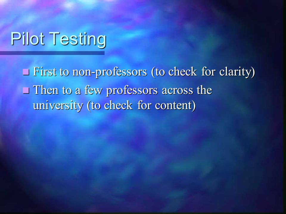 Pilot Testing First to non-professors (to check for clarity) First to non-professors (to check for clarity) Then to a few professors across the university (to check for content) Then to a few professors across the university (to check for content)