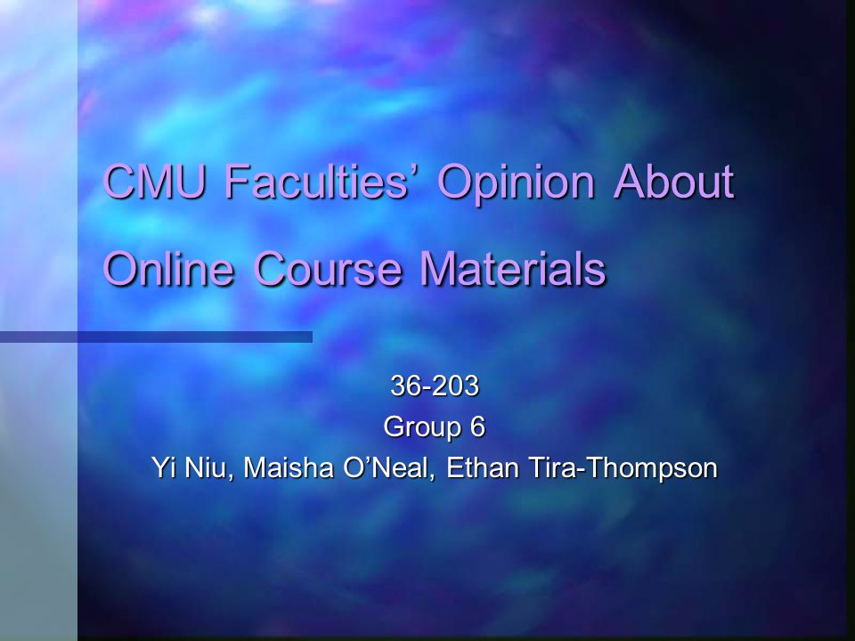 CMU Faculties' Opinion About Online Course Materials 36-203 Group 6 Yi Niu, Maisha O'Neal, Ethan Tira-Thompson