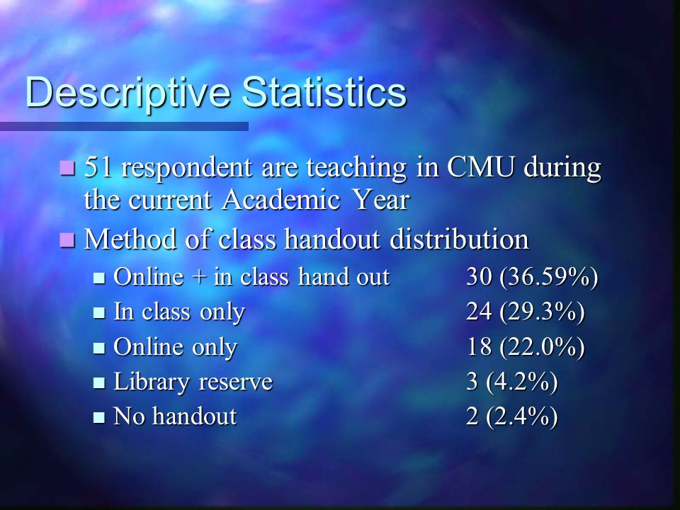Descriptive Statistics 51 respondent are teaching in CMU during the current Academic Year 51 respondent are teaching in CMU during the current Academic Year Method of class handout distribution Method of class handout distribution Online + in class hand out 30 (36.59%) Online + in class hand out 30 (36.59%) In class only24 (29.3%) In class only24 (29.3%) Online only18 (22.0%) Online only18 (22.0%) Library reserve3 (4.2%) Library reserve3 (4.2%) No handout2 (2.4%) No handout2 (2.4%)