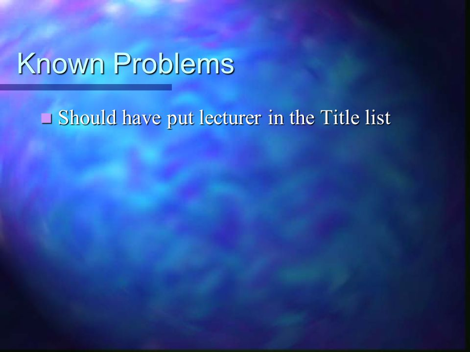 Known Problems Should have put lecturer in the Title list Should have put lecturer in the Title list