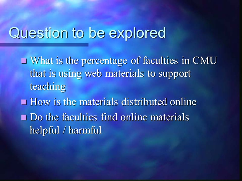 Question to be explored What is the percentage of faculties in CMU that is using web materials to support teaching What is the percentage of faculties in CMU that is using web materials to support teaching How is the materials distributed online How is the materials distributed online Do the faculties find online materials helpful / harmful Do the faculties find online materials helpful / harmful