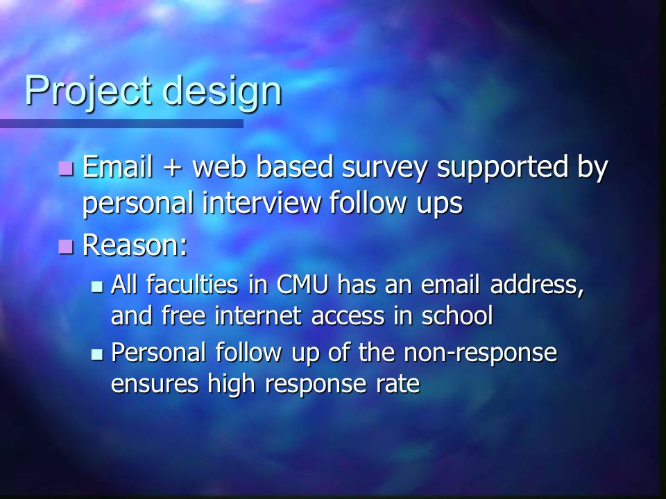 Project design Email + web based survey supported by personal interview follow ups Email + web based survey supported by personal interview follow ups Reason: Reason: All faculties in CMU has an email address, and free internet access in school All faculties in CMU has an email address, and free internet access in school Personal follow up of the non-response ensures high response rate Personal follow up of the non-response ensures high response rate