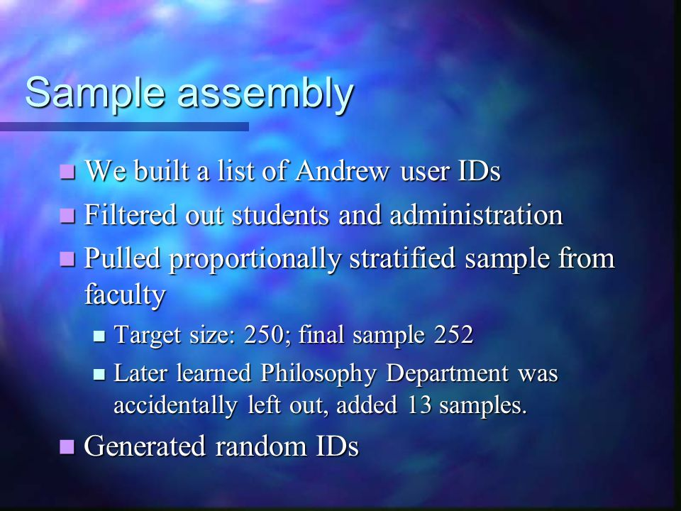 Sample assembly We built a list of Andrew user IDs We built a list of Andrew user IDs Filtered out students and administration Filtered out students and administration Pulled proportionally stratified sample from faculty Pulled proportionally stratified sample from faculty Target size: 250; final sample 252 Target size: 250; final sample 252 Later learned Philosophy Department was accidentally left out, added 13 samples.