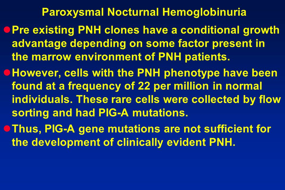 Paroxysmal Nocturnal Hemoglobinuria Pre existing PNH clones have a conditional growth advantage depending on some factor present in the marrow environ