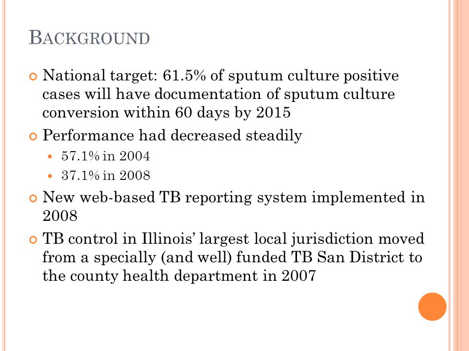 B ACKGROUND National target: 61.5% of sputum culture positive cases will have documentation of sputum culture conversion within 60 days by 2015 Performance had decreased steadily 57.1% in 2004 37.1% in 2008 New web-based TB reporting system implemented in 2008 TB control in Illinois' largest local jurisdiction moved from a specially (and well) funded TB San District to the county health department in 2007