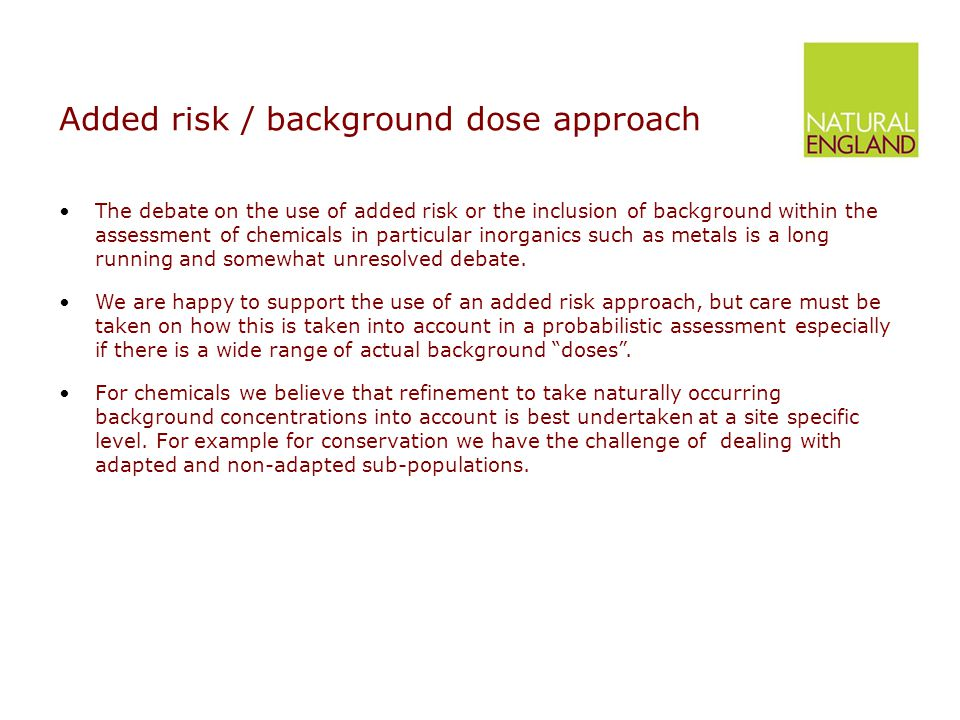Added risk / background dose approach The debate on the use of added risk or the inclusion of background within the assessment of chemicals in particular inorganics such as metals is a long running and somewhat unresolved debate.