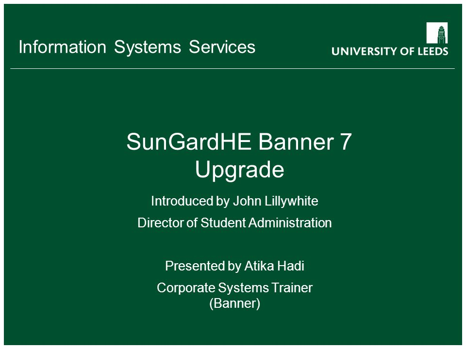 Information Systems Services SunGardHE Banner 7 Upgrade Introduced by John Lillywhite Director of Student Administration Presented by Atika Hadi Corporate Systems Trainer (Banner)