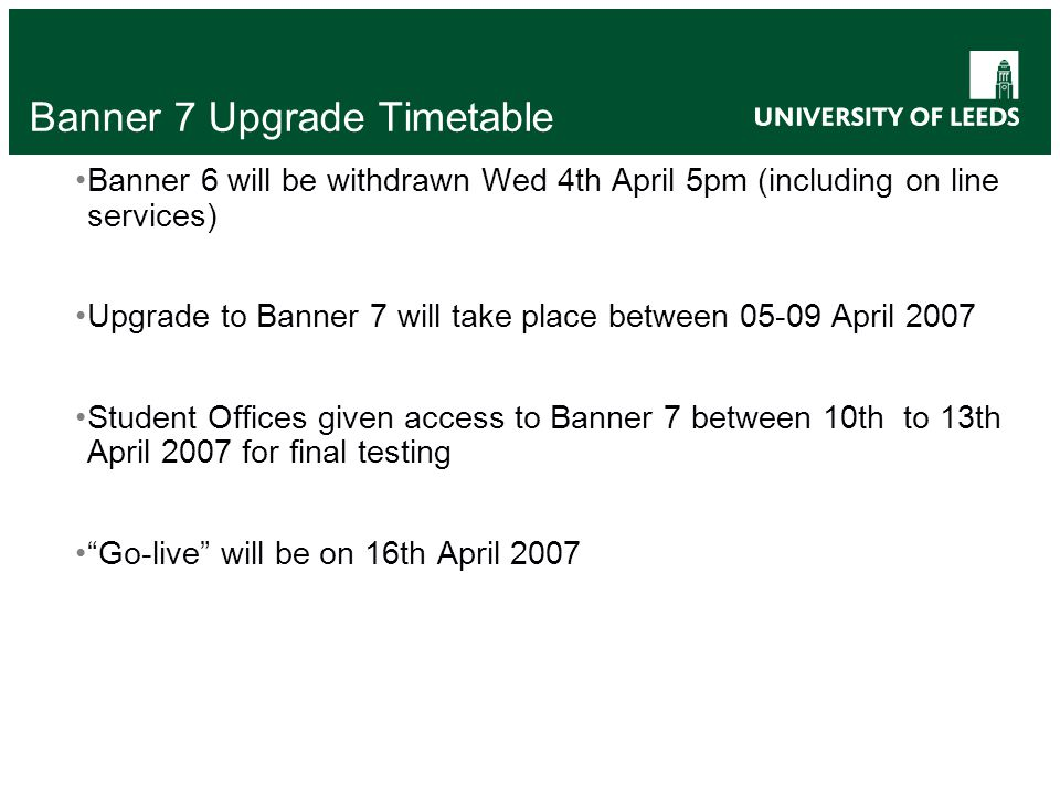 Banner 7 Upgrade Timetable Banner 6 will be withdrawn Wed 4th April 5pm (including on line services) Upgrade to Banner 7 will take place between 05-09 April 2007 Student Offices given access to Banner 7 between 10th to 13th April 2007 for final testing Go-live will be on 16th April 2007