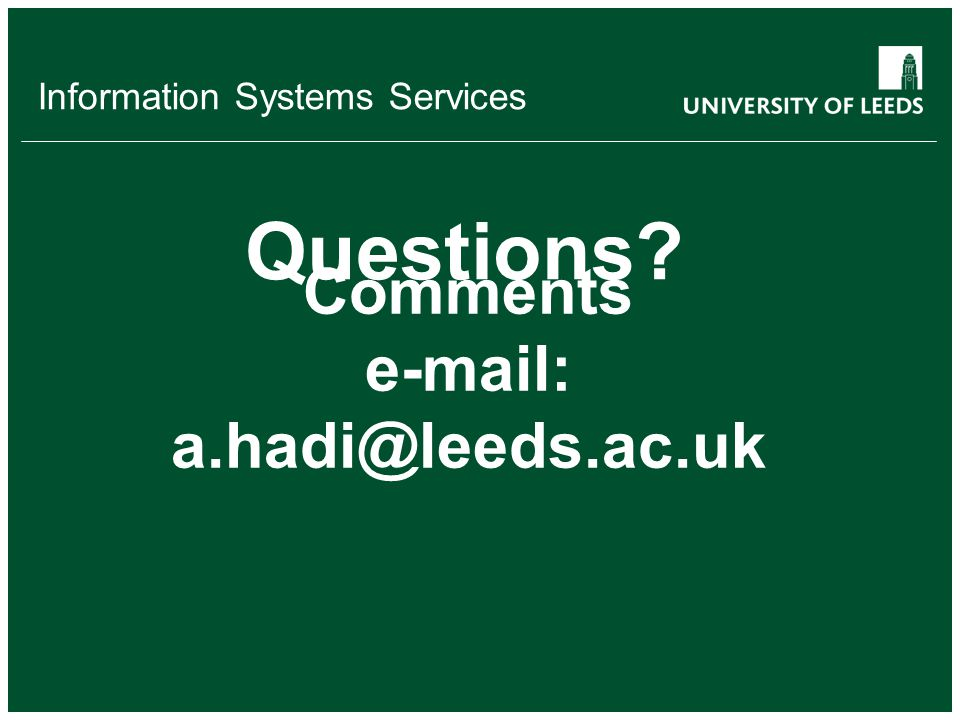Information Systems Services Questions? Comments e-mail: a.hadi@leeds.ac.uk