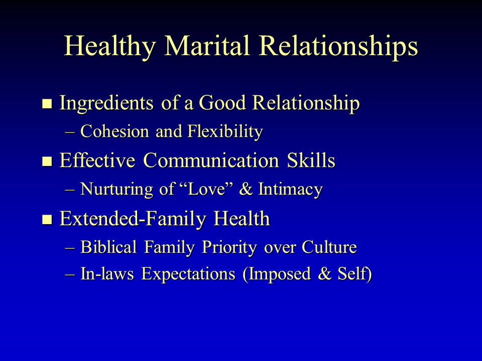 Healthy Marital Relationships Ingredients of a Good Relationship Ingredients of a Good Relationship –Cohesion and Flexibility Effective Communication