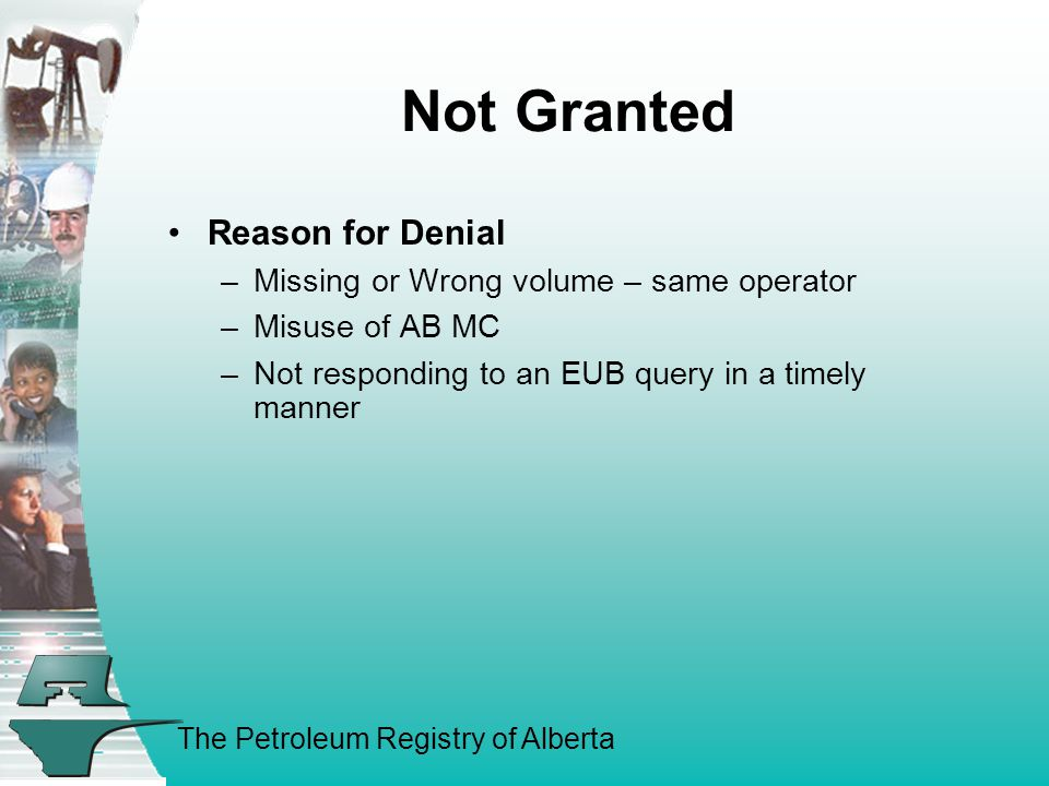 The Petroleum Registry of Alberta Not Granted Reason for Denial –Missing or Wrong volume – same operator –Misuse of AB MC –Not responding to an EUB qu