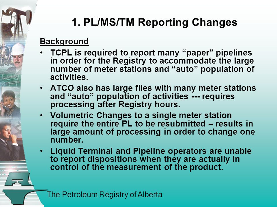 "The Petroleum Registry of Alberta 1. PL/MS/TM Reporting Changes Background TCPL is required to report many ""paper"" pipelines in order for the Registry"