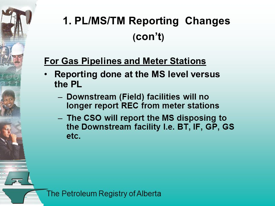 The Petroleum Registry of Alberta 1. PL/MS/TM Reporting Changes ( con't ) For Gas Pipelines and Meter Stations Reporting done at the MS level versus t