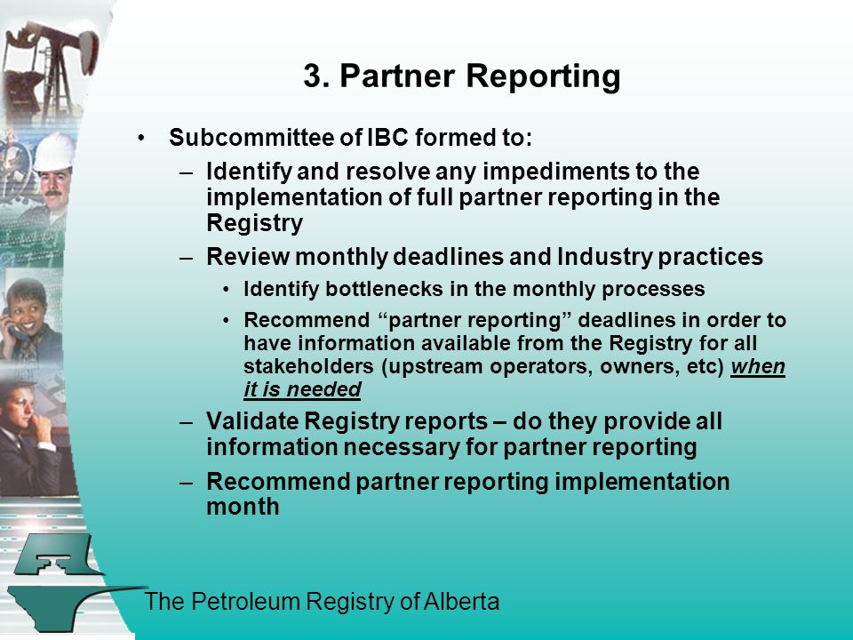 The Petroleum Registry of Alberta 3. Partner Reporting Subcommittee of IBC formed to: –Identify and resolve any impediments to the implementation of f