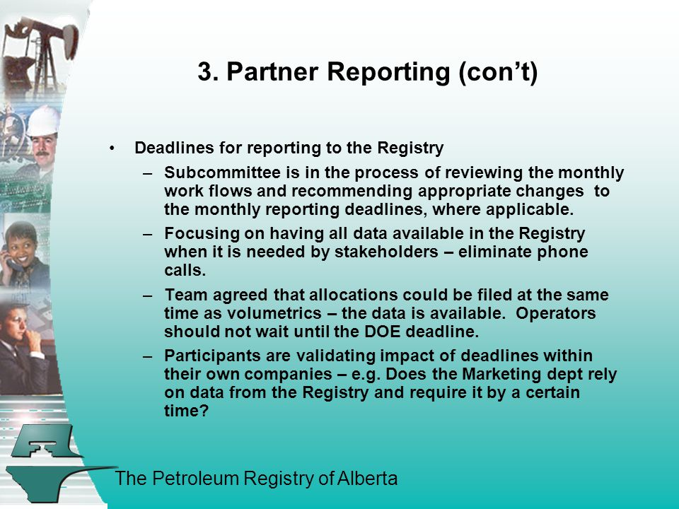 The Petroleum Registry of Alberta 3. Partner Reporting (con't) Deadlines for reporting to the Registry –Subcommittee is in the process of reviewing th