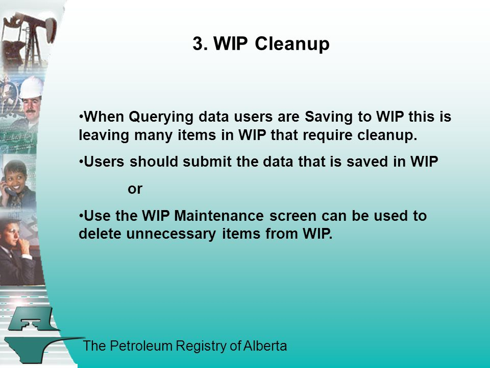 The Petroleum Registry of Alberta 3. WIP Cleanup When Querying data users are Saving to WIP this is leaving many items in WIP that require cleanup. Us